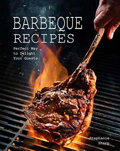 Barbeque Recipes: Perfect Way to Delight Your Guests (English Edition)