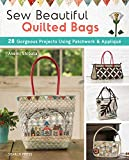 Sew Beautiful Quilted Bags: 28 Gorgeous Projects Using Patchwork & Appliqué