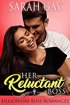 Her Reluctant Boss: Billionaire Boss Romances (Grant Brothers Romance Book 1) by [Sarah Gay]