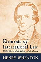 Elements of International Law: With a Sketch of the History of the Science