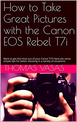 How to Take Great Pictures with the Canon EOS Rebel T7i: Want to get the most out of your Canon T7i? Here are some simple tips for better shooting in a variety of situations. (English Edition)