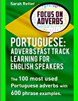 Portuguese: Adverbs Fast Track Learning for English Speakers: the 100 Most Used Portuguese Adverbs With 600 Phrase Examples (Portuguese for English Speakers)