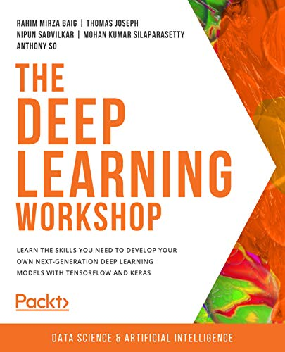 The Deep Learning Workshop: Learn the skills you need to develop your own next-generation deep learning models with TensorFlow and Keras Front Cover