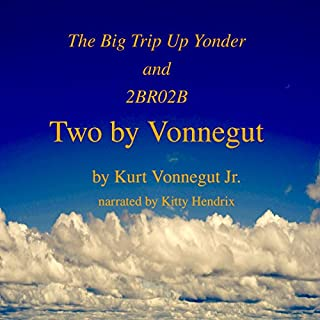 Two by Vonnegut: The Big Trip Up Yonder and 2BR02B                   By:                                                                                                                                 Kurt Vonnegut Jr.                               Narrated by:                                                                                                                                 Kitty Hendrix                      Length: 44 mins     10 ratings     Overall 4.3