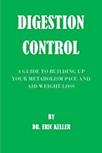 DIGESTION CONTROL: A GUIDE TO BUILDING UP YOUR METABOLISM PACE AND AID WEIGHT LOSS