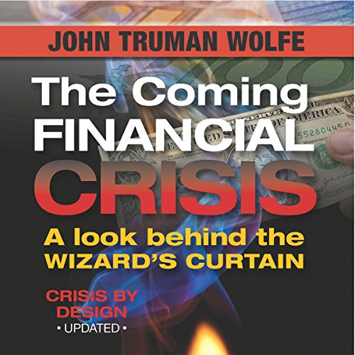 The Coming Financial Crisis     A Look Behind the Wizard's Curtain              By:                                                                                                                                 John Truman Wolfe                               Narrated by:                                                                                                                                 Alan Lipman                      Length: 3 hrs and 41 mins     25 ratings     Overall 4.3
