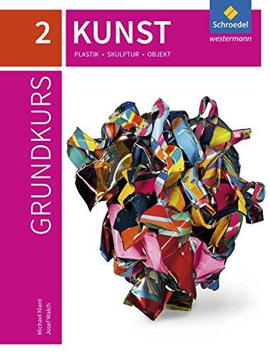 Grundkurs Kunst - Ausgabe 2016 für die Sekundarstufe II: Band 2: Plastik, Skulptur, Objekt: Sekundarstufe 2 - Ausgabe 2016