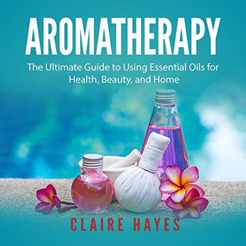 Aromatherapy: The Ultimate Guide to Using Essential Oils for Health, Beauty, and Home Titelbild
