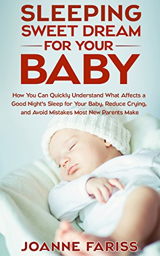 Sweet Dream Sleeping for Your Baby: How to Quickly Understand What Affects a Good Night's Sleep for Your Baby, Reduce Crying, and Avoid Mistakes Most New Parents Make