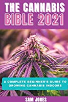 The Cannabis Bible 2021: A Complete Beginner's Guide to Growing Cannabis Indoors