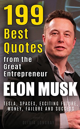 Elon Musk: 199 Best Quotes from the Great Entrepreneur: Tesla, SpaceX, Exciting Future, Money, Failure and Success (Powerful Lessons from the Extraordinary People Book 1) (English Edition)