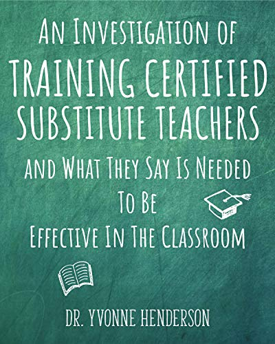 An Investigation of Certified Substitute Teachers : And What They Say is Needed to be Effective in the Classroom by [Dr. Yvonne Henderson]