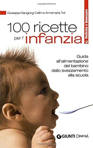 100 ricette per l'infanzia. Guida alla corretta alimentazione dallo svezzamento alla scuola