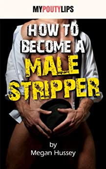 How To Become A Male Stripper (Erotic Jobs Tips Book 1) by [Megan Hussey, Angelicka Wallows]