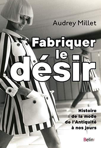 Fabriquer le désir. Histoire de la mode de l'Antiquité à nos jours (French Edition)