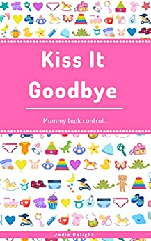 Kiss It Goodbye: Mummy Took Control... by [Jodie Delight]