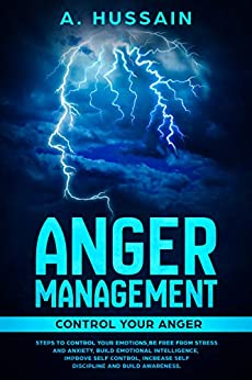 Anger Management: Control Your Anger Steps to Control Your Emotions, Be Free From Anxiety and Stress, Build Emotional Intelligence, Improve Self-Control, ... Management, Stress, Emotions, Anxiety) by [A HUSSAIN]
