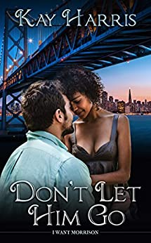 Don't Let Him Go (I Want Morrison Book 1) by [Kay Harris]