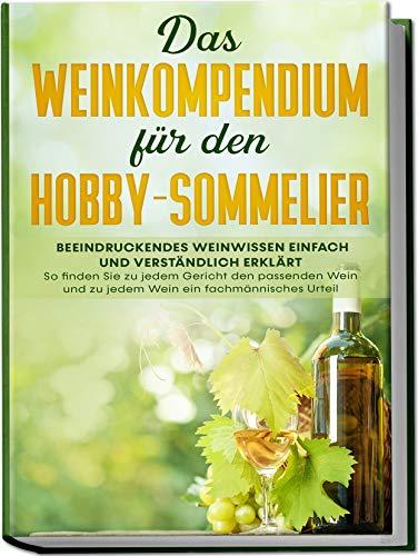 Das Weinkompendium für den Hobby-Sommelier: Beeindruckendes Weinwissen einfach und verständlich erklärt - So finden Sie zu jedem Gericht den passenden Wein und zu jedem Wein ein fachmännisches Urteil