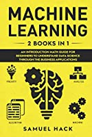 Machine Learning: 2 Books in 1: An Introduction Math Guide for Beginners to Understand Data Science Through the Business Applications Front Cover