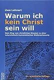 Warum ich kein Christ sein will ? Mein Weg vom christlichen Glauben zu einer naturalistisch-humanistischen Weltanschauung - Uwe Lehnert