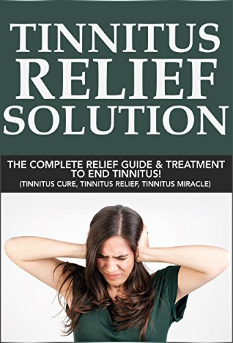 Tinnitus Relief Solution: Tinnitus Relief Guide and Treatment to End Tinnitus! (tinnitus miracle, tinnitus relief, tinnitus remedy, tinnitus cure, tinnitus stop) (English Edition)