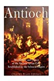 Antioch: The History and Legacy of the Ancient Syrian City Established by the Seleucid Empire