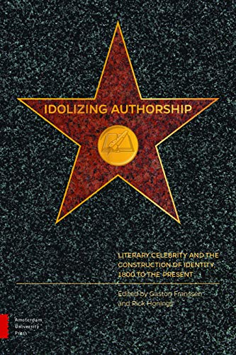 Idolizing authorship: literary celebrity and the construction of identity, 1800 to the present