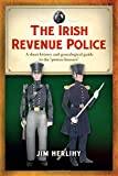 The Irish Revenue Police: A Short History and Genealogical Guide to the 'Poteen Hussars': A complete alphabetical list, short history and genealogical guide to the 'poteen hussars'