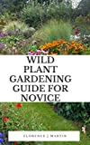 Wild Plant Gardening Guide For Novice: Wildflowers are species of flowers that have shown themselves to be hardy and self-reproducing, with little attention from the gardener. (English Edition)