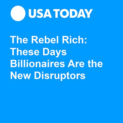 The Rebel Rich: These Days Billionaires Are the New Disruptors audiobook cover art
