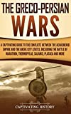 The Greco-Persian Wars: A Captivating Guide to the Conflicts Between the Achaemenid Empire and the Greek City-States, Including the Battle of Marathon, Thermopylae, Salamis, Plataea, and More