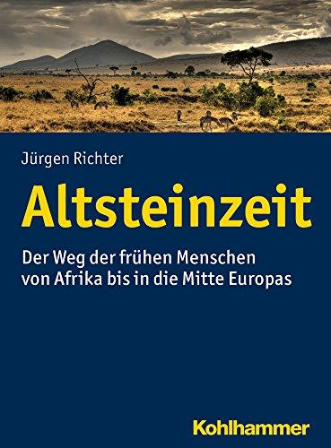 Altsteinzeit: Der Weg der frühen Menschen von Afrika bis in die Mitte Europas