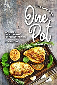 Cooking with One Pot Cookbook: Nutritious One Pot Recipes for Your Busy Nights by [Thomas Kelly]