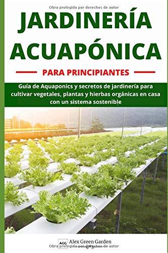 JARDINERÍA ACUAPÓNICA PARA PRINCIPIANTES: Guía de Aquaponics y secretos de jardinería para cultivar vegetales, plantas y hierbas orgánicas en casa con un sistema sostenible