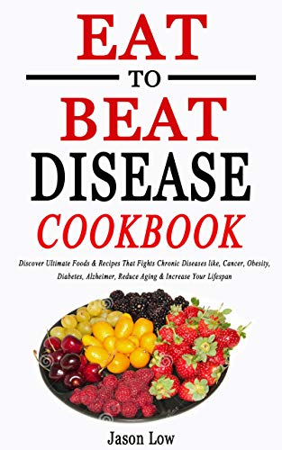 EAT TO BEAT DISEASE COOKBOOK: Discover Ultimate Foods &...