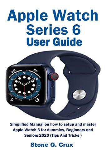 Apple Watch Series 6 User Guide: Simplified Manual on how to setup and master Apple Watch 6 for dummies, Beginners and Seniors 2020 (Tips And Tricks)