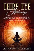 Third Eye Awakening: Open Your Third Eye, Expand Mind Power, Intuition, Self- Healing, Psychic Awareness and Abilities.