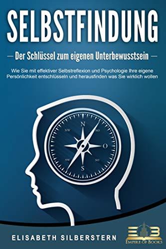 SELBSTFINDUNG - Der Schlüssel zum eigenen Unterbewusstsein: Wie Sie mit effektiver Selbstreflexion und Psychologie Ihre eigene Persönlichkeit entschlüsseln und herausfinden was Sie wirklich wollen