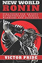 New World Ronin: Strategies for Artists, Entrepreneurs, Rebels, Warriors and Outcasts