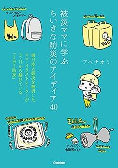 [アベナオミ]の被災ママに学ぶちいさな防災のアイディア40 東日本大震災を被災したママ・イラストレーターが3・11から続けている「1日1防災」