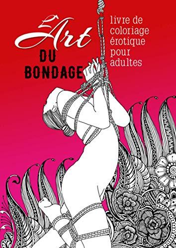 L´ Art du Bondage - livre de coloriage érotique pour adultes: Livre de coloriage BDSM | Livres de coloriage érotiques pour adultes | Livre de coloriage Bondage | A4 | 44 p