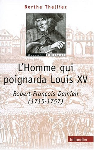 L'homme qui poignarda Louis XV : Robert-François Damien (1705-1757)