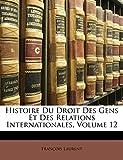 Histoire Du Droit Des Gens Et Des Relations Internationales, Volume 12 (French Edition)