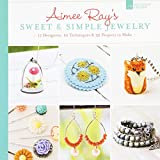 Aimee Ray's Sweet & Simple Jewelry: 17 Designers, 10 Techniques & 32 Projects to Make by Aimee Ray (2013-07-02)