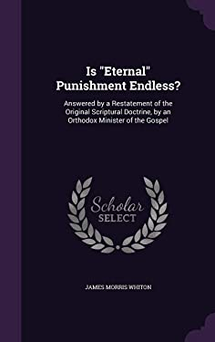 Is Eternal Punishment Endless?: Answered by a Restatement of the Original Scriptural Doctrine, by an Orthodox Minister of the Gospel