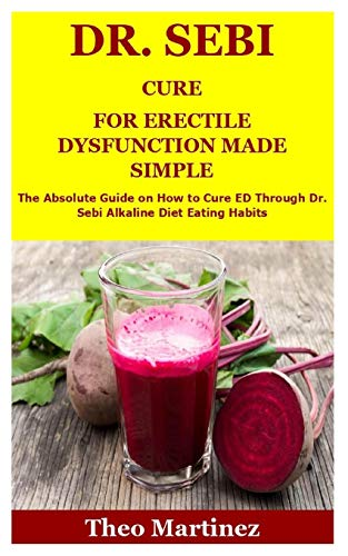 DR. SEBI CURE FOR ERECTILE DYSFUNCTION MADE SIMPLE: The Absolute Guide on How to Cure ED Through Dr. Sebi Alkaline Diet Eating Habits