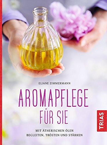 Aromapflege für Sie: Mit ätherischen Ölen begleiten, trösten und stärken