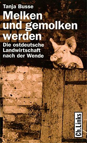 Melken und gemolken werden: Die ostdeutsche Landwirtschaft nach der Wende (Politik & Zeitgeschichte)
