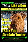 Airedale Terrier, Airedale Terrier AAA AKC | Think Like a Dog~But Don't Eat Your Poop! | Airedale Terrier Breed Expert Training |: Here's EXACTLY How To ... Terrier Training, Book 1) (English Edition)